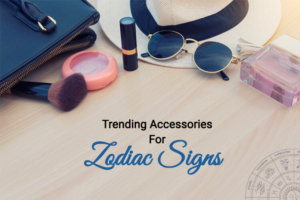 Find Out The Best Accessories That Suits Your Style As Per Your Zodiac Sign